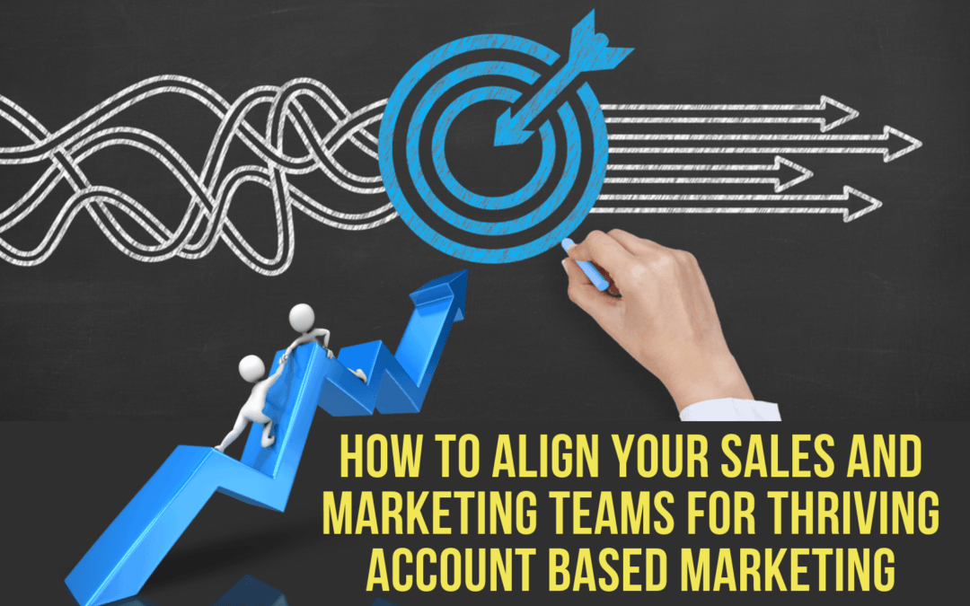 How to Align your Sales and Marketing Teams for Thriving Account Based Marketing