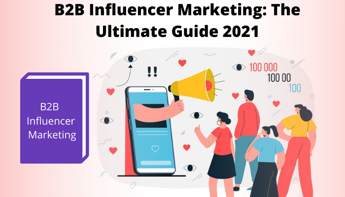 B2B Influencer Marketing: The Ultimate Guide 2021
